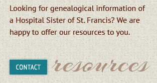 Looking for genealogical information of a Hospital Sister of St. Francis?  We are happy to offer our resources to you. Contact resources